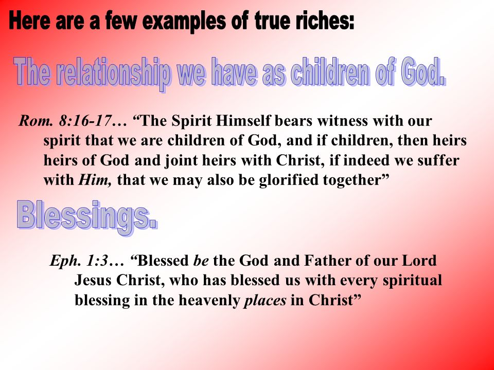 Rom. 8:16-17… The Spirit Himself bears witness with our spirit that we are children of God, and if children, then heirs heirs of God and joint heirs w