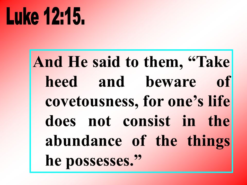 And He said to them, Take heed and beware of covetousness, for ones life does not consist in the abundance of the things he possesses.