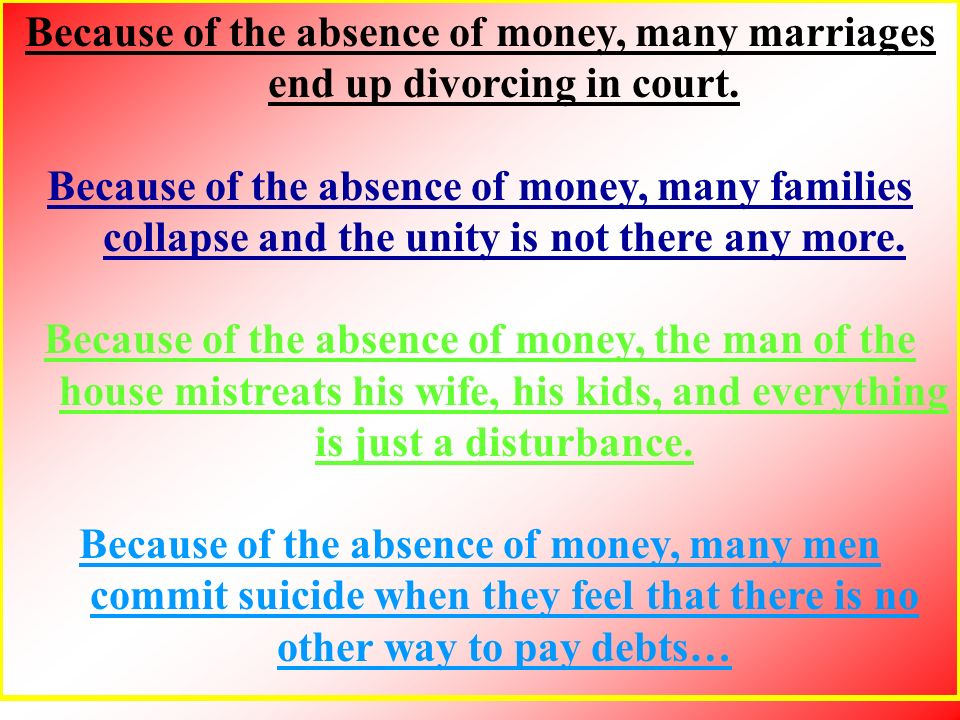 Because of the absence of money, many marriages end up divorcing in court. Because of the absence of money, many families collapse and the unity is no