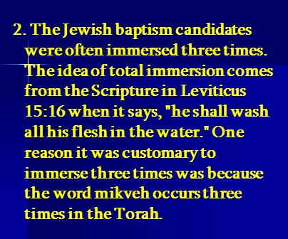 2. The Jewish baptism candidates were often immersed three times. The idea of total immersion comes from the Scripture in Leviticus 15:16 when it says