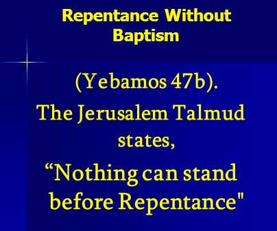 Repentance Without Baptism (Yebamos 47b). The Jerusalem Talmud states, Nothing can stand before Repentance