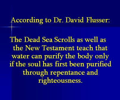According to Dr. David Flusser: The Dead Sea Scrolls as well as the New Testament teach that water can purify the body only if the soul has first been