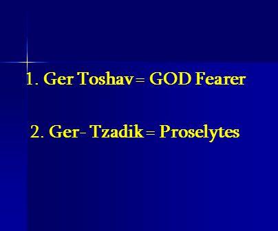 1. Ger Toshav = GOD Fearer 2. Ger- Tzadik = Proselytes