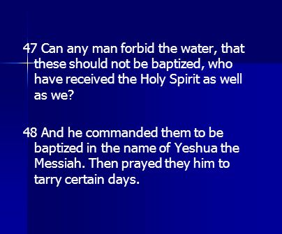 47 Can any man forbid the water, that these should not be baptized, who have received the Holy Spirit as well as we? 48 And he commanded them to be ba