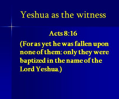Yeshua as the witness Acts 8:16 (For as yet he was fallen upon none of them: only they were baptized in the name of the Lord Yeshua.)