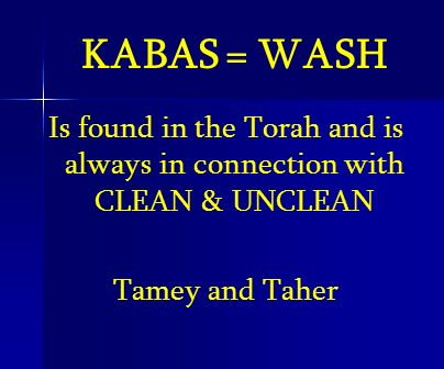 KABAS = WASH Is found in the Torah and is always in connection with CLEAN & UNCLEAN Tamey and Taher