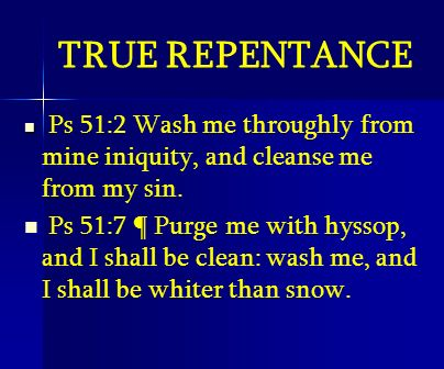 TRUE REPENTANCE Ps 51:2 Wash me throughly from mine iniquity, and cleanse me from my sin. Ps 51:7 ¶ Purge me with hyssop, and I shall be clean: wash m