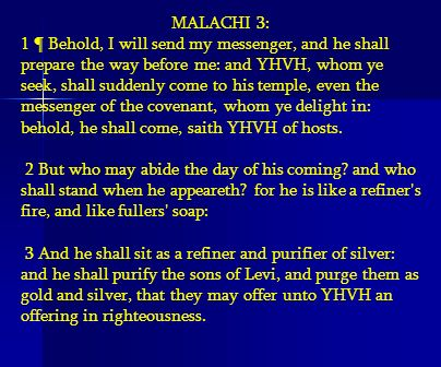 MALACHI 3: 1 ¶ Behold, I will send my messenger, and he shall prepare the way before me: and YHVH, whom ye seek, shall suddenly come to his temple, ev