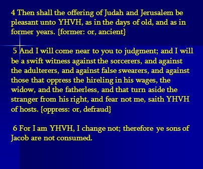 4 Then shall the offering of Judah and Jerusalem be pleasant unto YHVH, as in the days of old, and as in former years. {former: or, ancient} 5 And I w