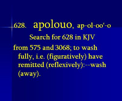 628. apolouo, ap-ol-oo'-o Search for 628 in KJV from 575 and 3068; to wash fully, i.e. (figuratively) have remitted (reflexively):--wash (away).