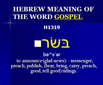 HEBREW MEANING OF THE WORD HEBREW MEANING OF THE WORD GOSPEL H1319 בּשׂר ba^s´ar to announce (glad news): - messenger, preach, publish, (bear, bring,