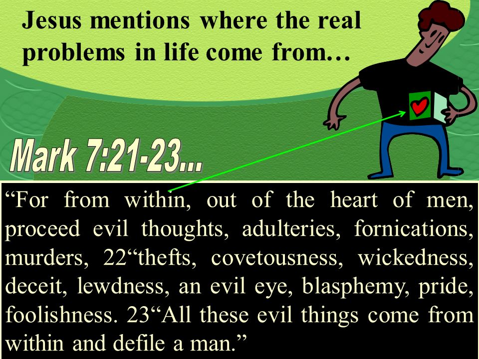 Jesus mentions where the real problems in life come from… For from within, out of the heart of men, proceed evil thoughts, adulteries, fornications, m
