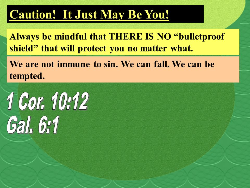 Caution! It Just May Be You! Always be mindful that THERE IS NO bulletproof shield that will protect you no matter what. We are not immune to sin. We