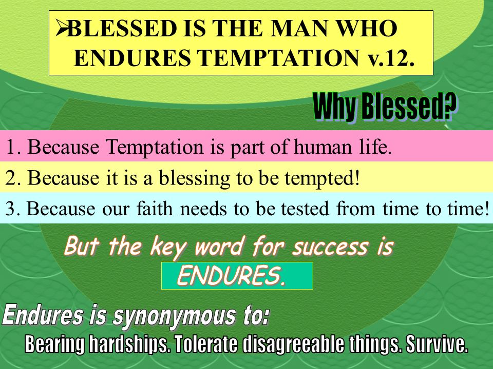 1. Because Temptation is part of human life. 2. Because it is a blessing to be tempted! BLESSED IS THE MAN WHO ENDURES TEMPTATION v.12. 3. Because our