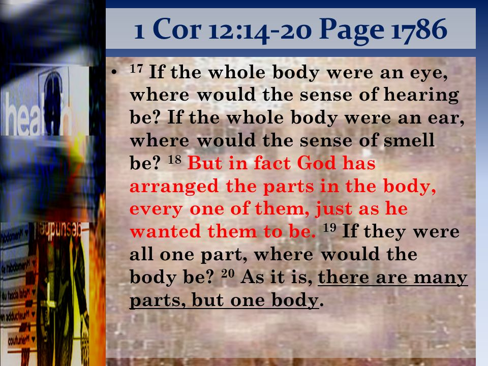 1 Cor 12:14-20 Page 1786 17 If the whole body were an eye, where would the sense of hearing be.