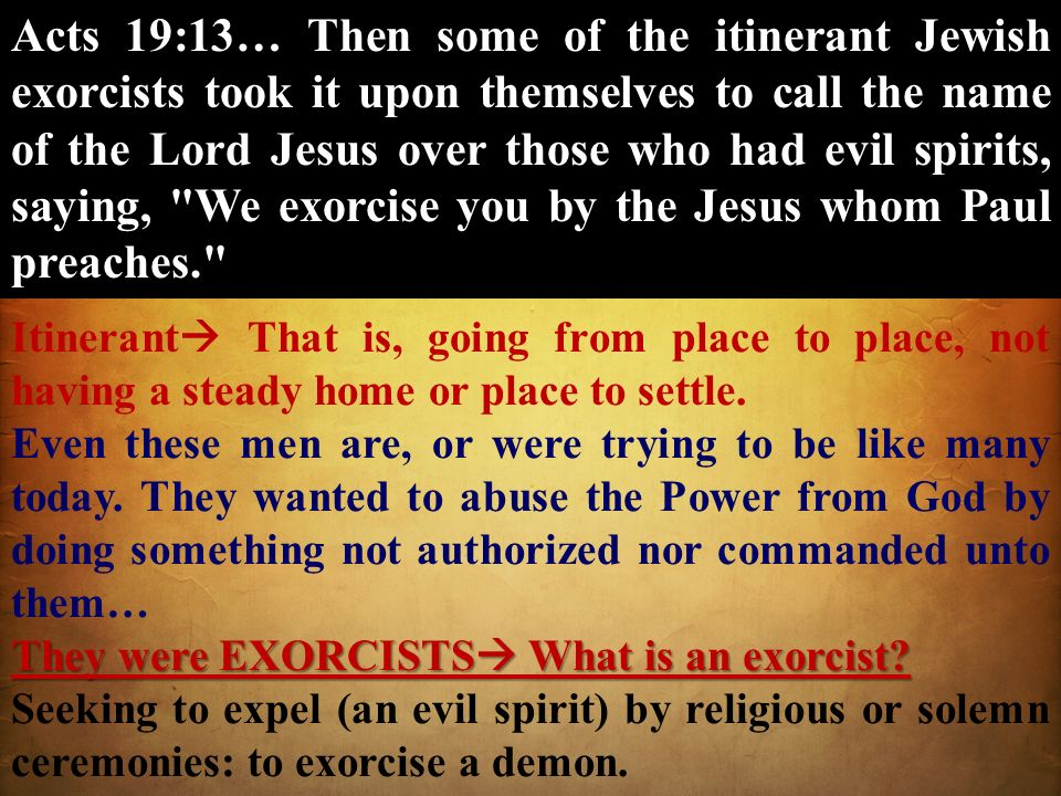 Acts 19:13… Then some of the itinerant Jewish exorcists took it upon themselves to call the name of the Lord Jesus over those who had evil spirits, sa