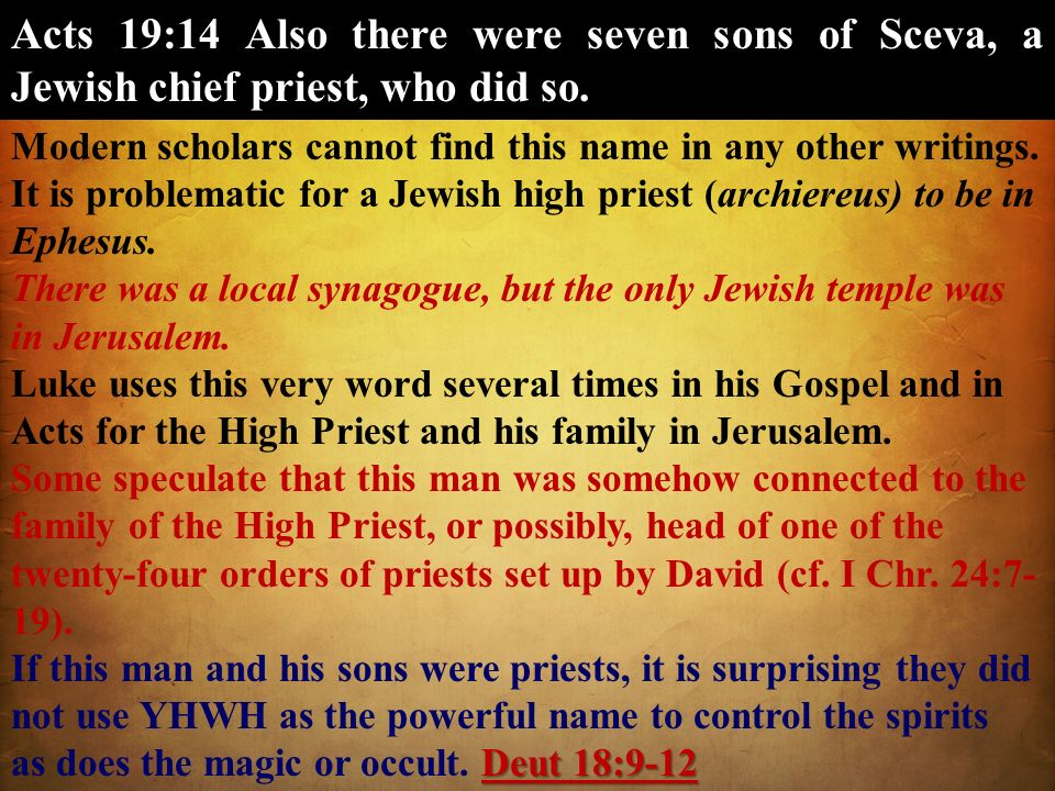 Acts 19:14 Also there were seven sons of Sceva, a Jewish chief priest, who did so. Modern scholars cannot find this name in any other writings. It is