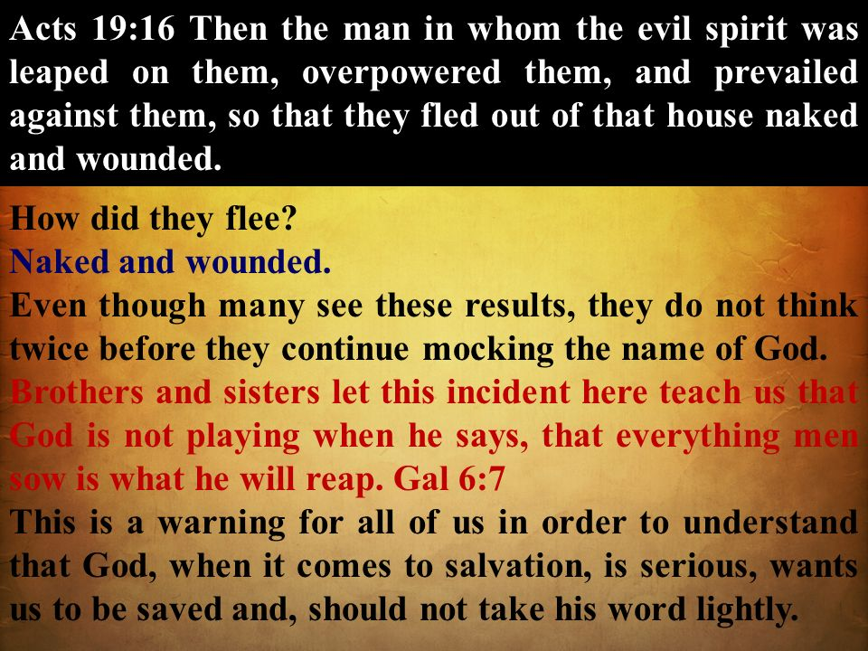 Acts 19:16 Then the man in whom the evil spirit was leaped on them, overpowered them, and prevailed against them, so that they fled out of that house