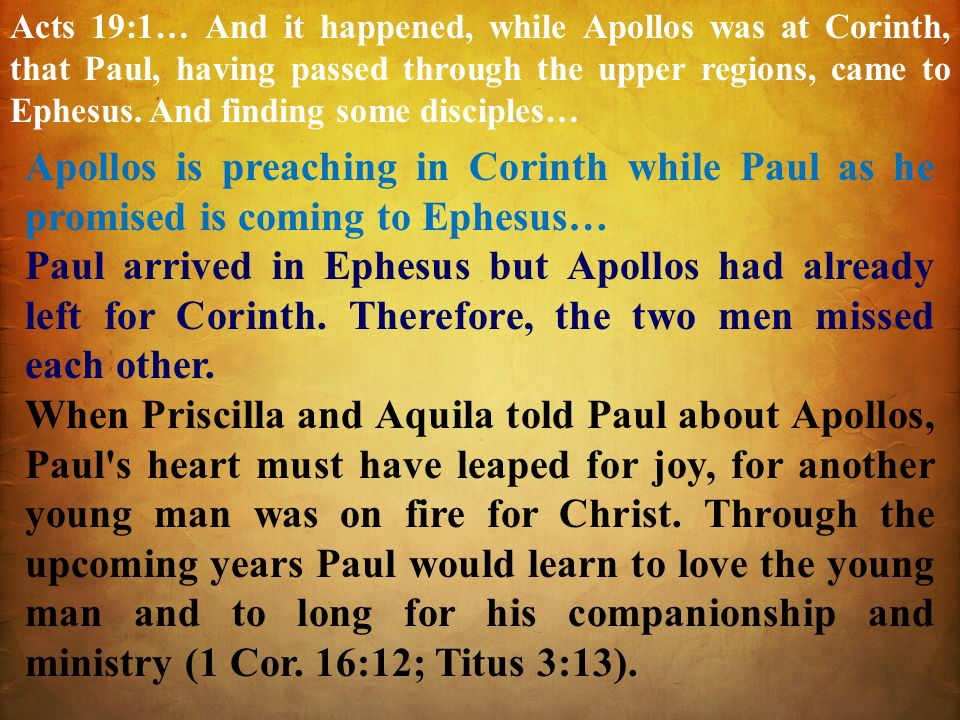 Acts 19:1… And it happened, while Apollos was at Corinth, that Paul, having passed through the upper regions, came to Ephesus. And finding some discip