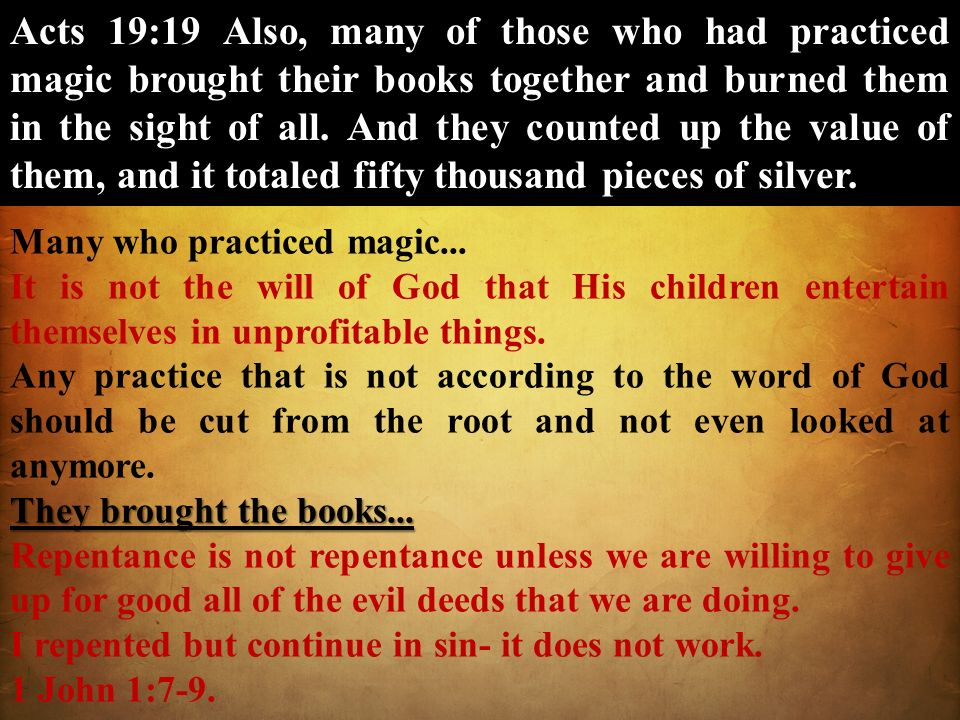 Acts 19:19 Also, many of those who had practiced magic brought their books together and burned them in the sight of all. And they counted up the value