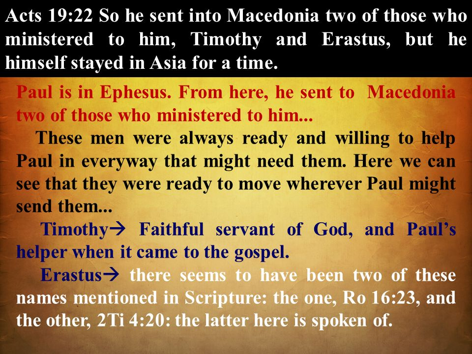 Acts 19:22 So he sent into Macedonia two of those who ministered to him, Timothy and Erastus, but he himself stayed in Asia for a time. Paul is in Eph