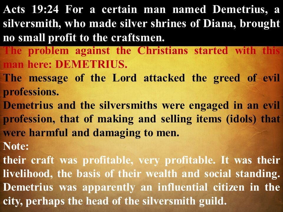 Acts 19:24 For a certain man named Demetrius, a silversmith, who made silver shrines of Diana, brought no small profit to the craftsmen. The problem a