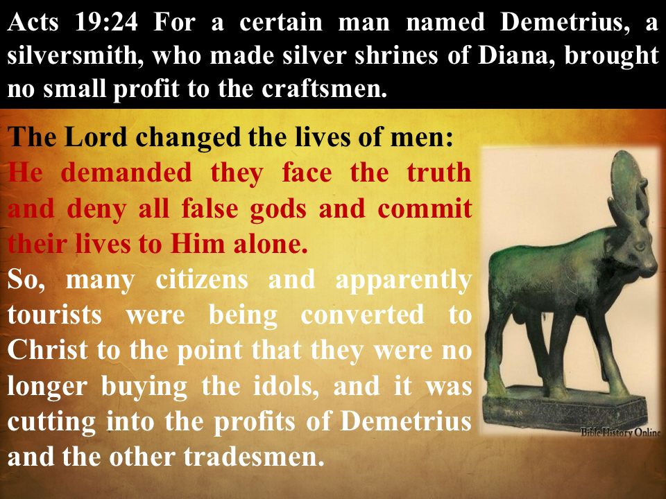 Acts 19:24 For a certain man named Demetrius, a silversmith, who made silver shrines of Diana, brought no small profit to the craftsmen. The Lord chan