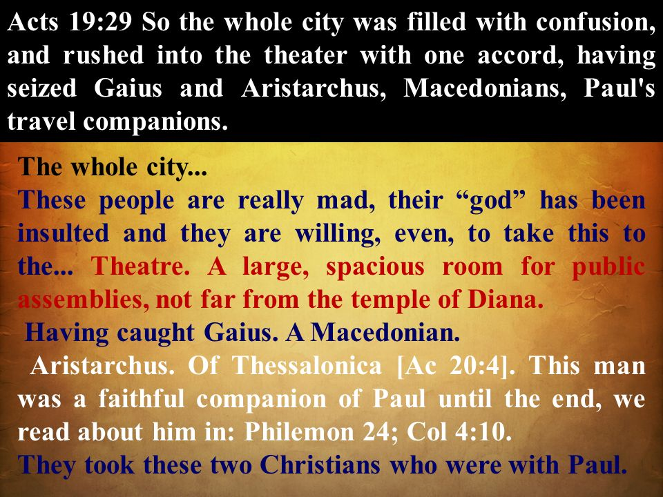 Acts 19:29 So the whole city was filled with confusion, and rushed into the theater with one accord, having seized Gaius and Aristarchus, Macedonians,