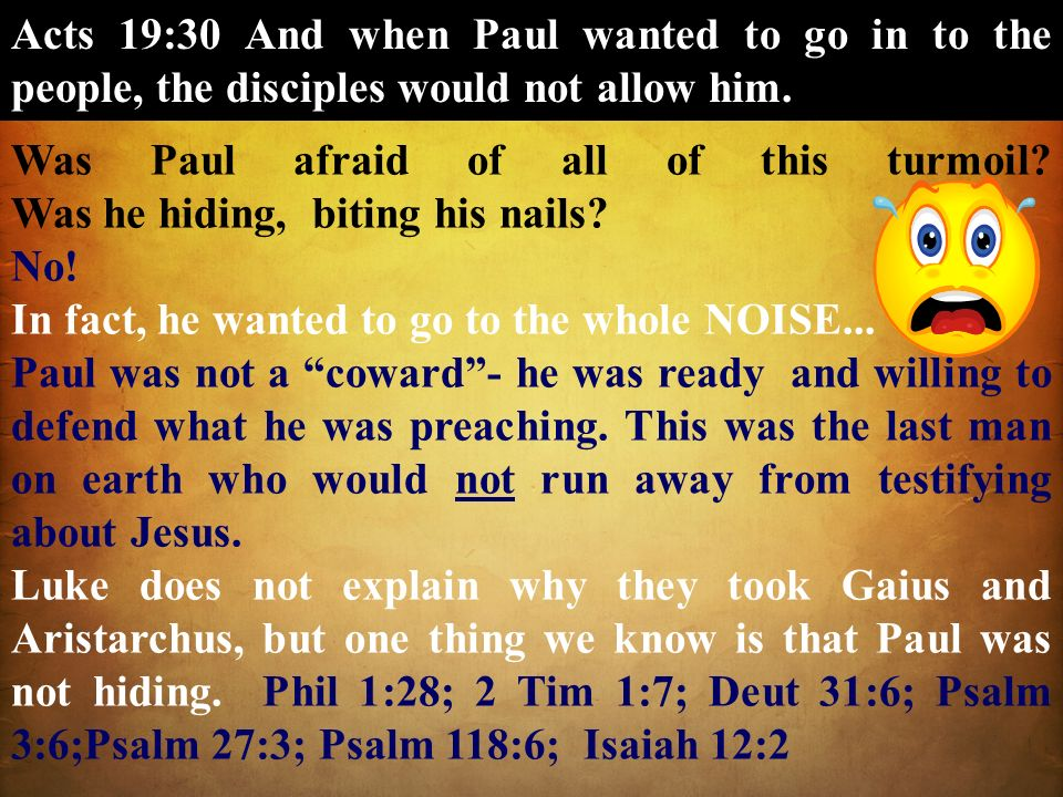 Acts 19:30 And when Paul wanted to go in to the people, the disciples would not allow him. Was Paul afraid of all of this turmoil? Was he hiding, biti