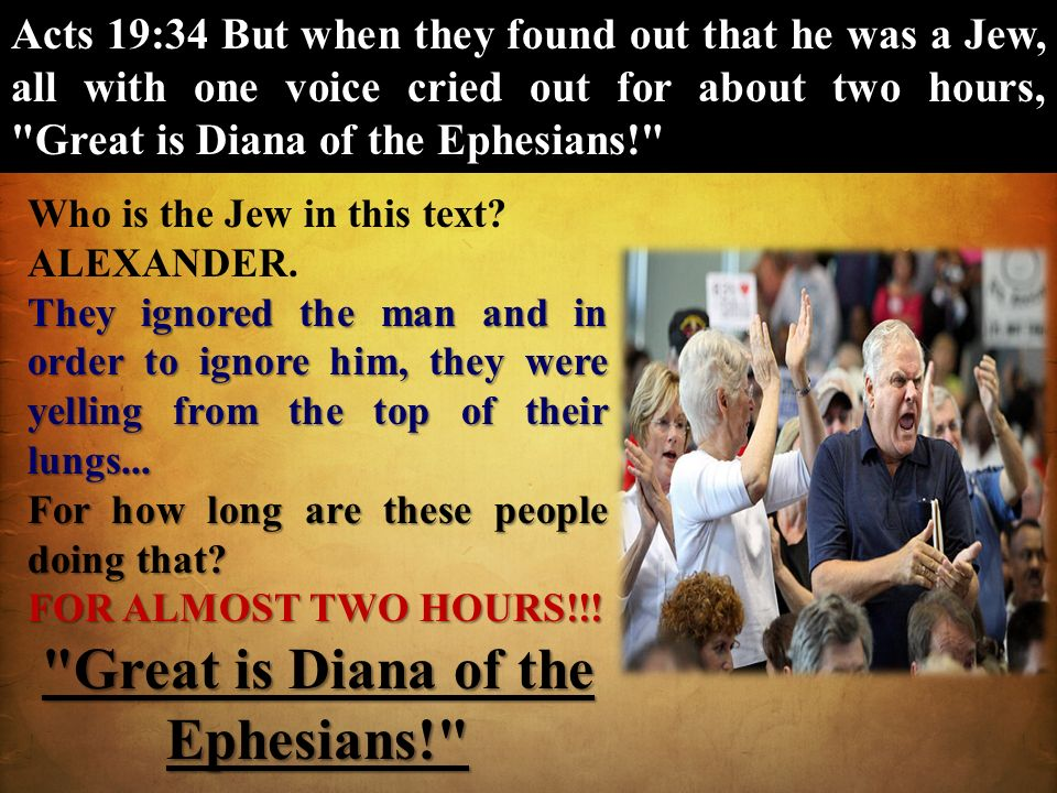 Acts 19:34 But when they found out that he was a Jew, all with one voice cried out for about two hours,