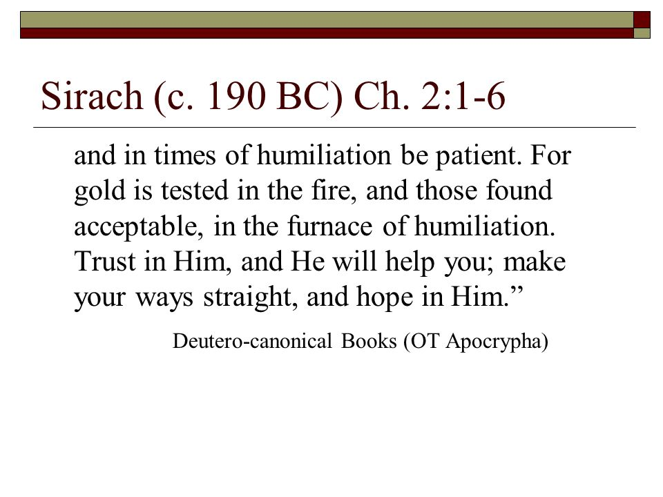 Sirach (c. 190 BC) Ch. 2:1-6 and in times of humiliation be patient. For gold is tested in the fire, and those found acceptable, in the furnace of hum