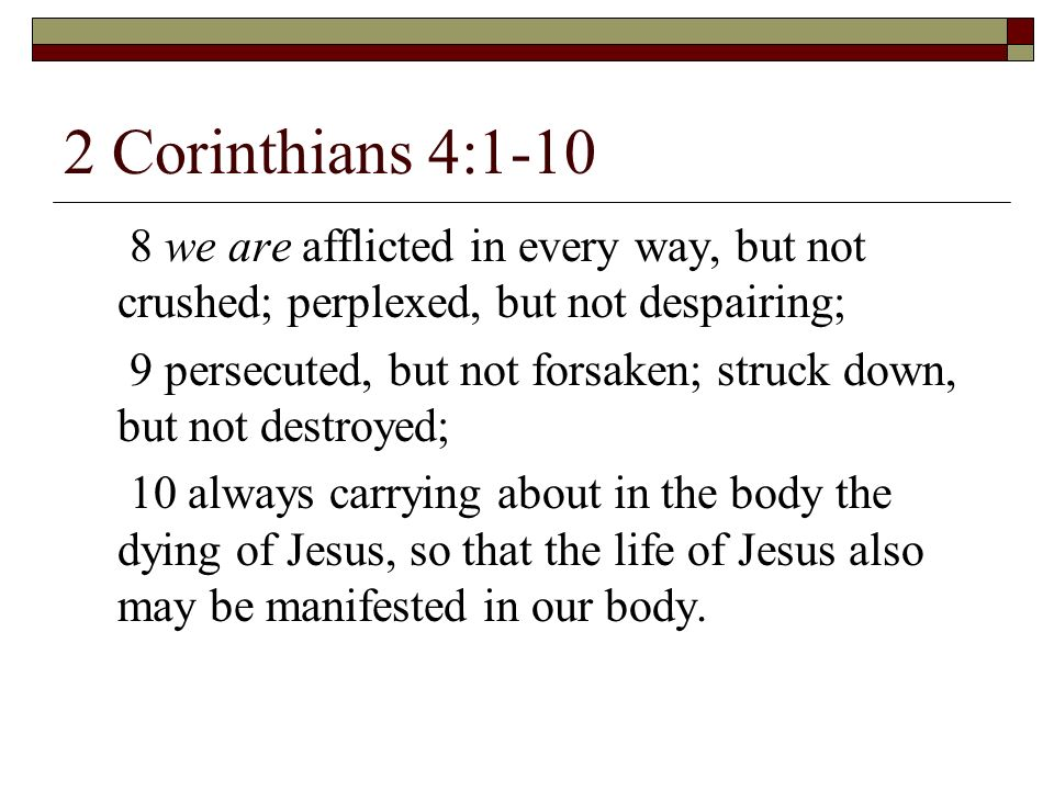 2 Corinthians 4:1-10 8 we are afflicted in every way, but not crushed; perplexed, but not despairing; 9 persecuted, but not forsaken; struck down, but
