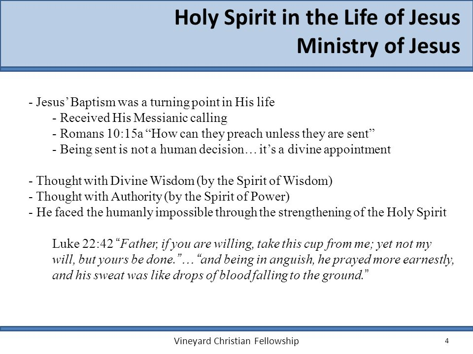 4 Holy Spirit in the Life of Jesus Ministry of Jesus Vineyard Christian Fellowship - Jesus Baptism was a turning point in His life - Received His Mess