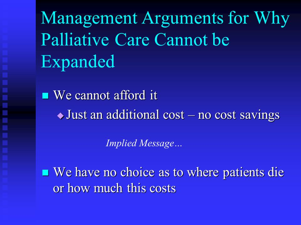Management Arguments for Why Palliative Care Cannot be Expanded We cannot afford it We cannot afford it Just an additional cost – no cost savings Just