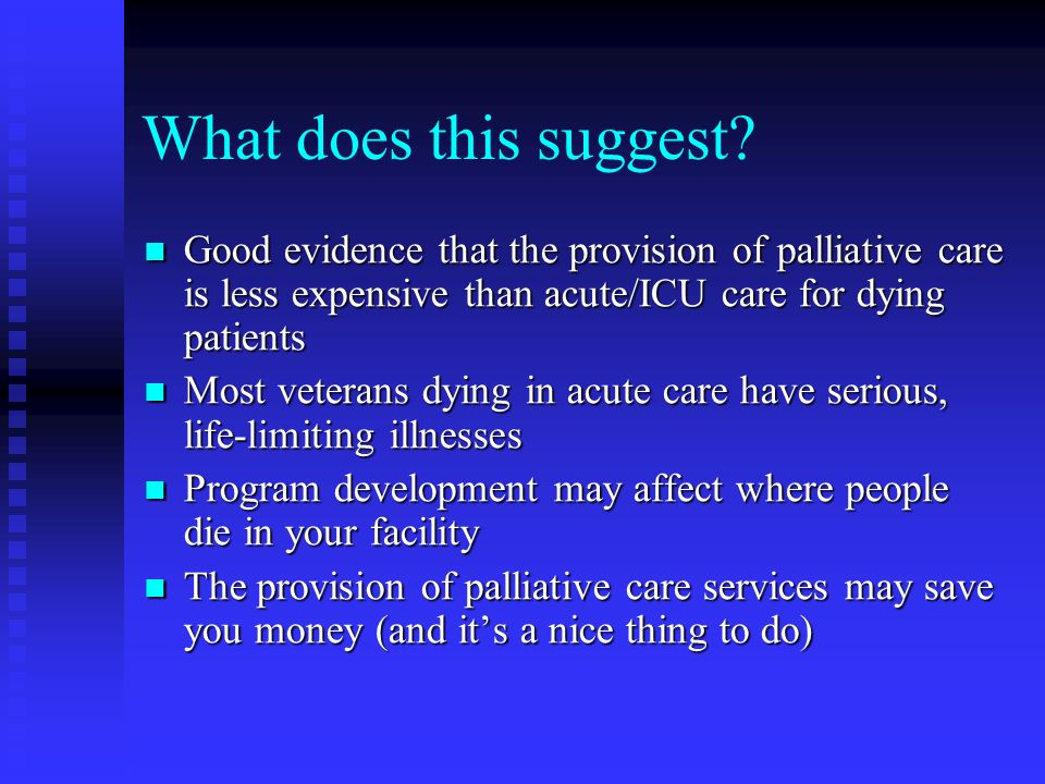 What does this suggest? Good evidence that the provision of palliative care is less expensive than acute/ICU care for dying patients Good evidence tha