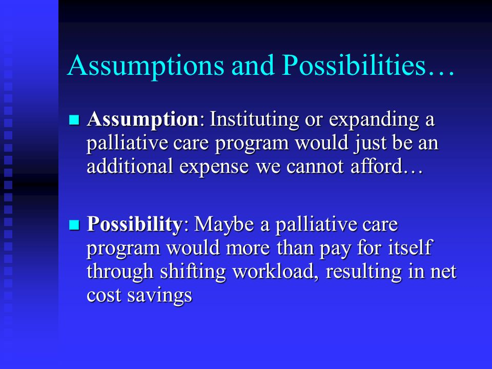 Assumptions and Possibilities… Assumption: Instituting or expanding a palliative care program would just be an additional expense we cannot afford… As