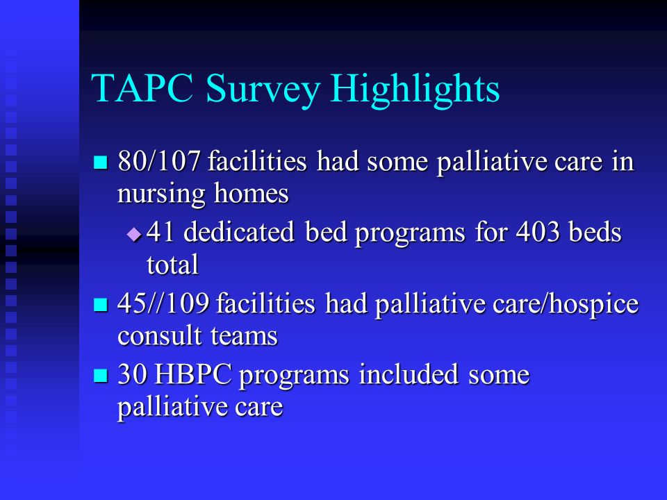 TAPC Survey Highlights 80/107 facilities had some palliative care in nursing homes 80/107 facilities had some palliative care in nursing homes 41 dedi
