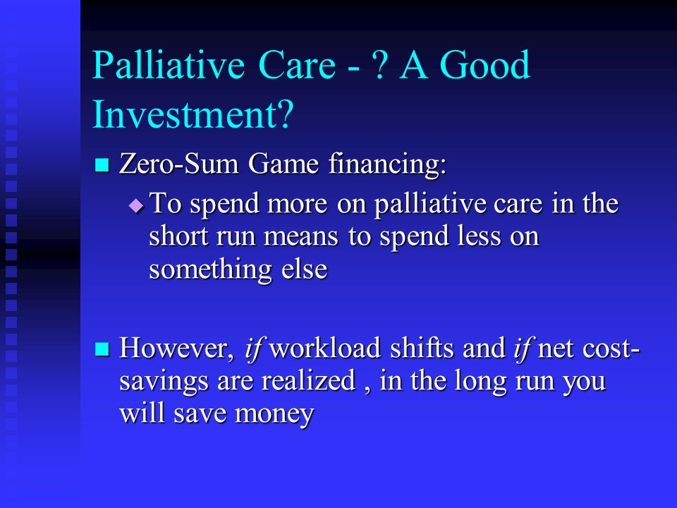 Palliative Care - ? A Good Investment? Zero-Sum Game financing: Zero-Sum Game financing: To spend more on palliative care in the short run means to sp