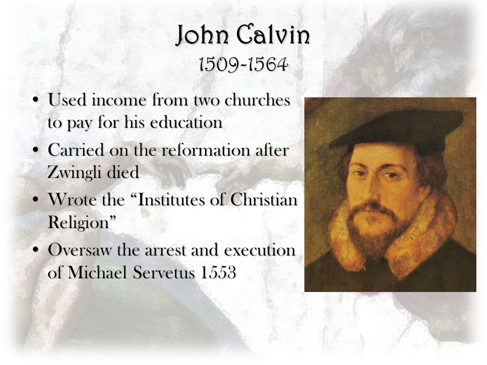 John Calvin 1509-1564 Used income from two churches to pay for his educationUsed income from two churches to pay for his education Carried on the refo