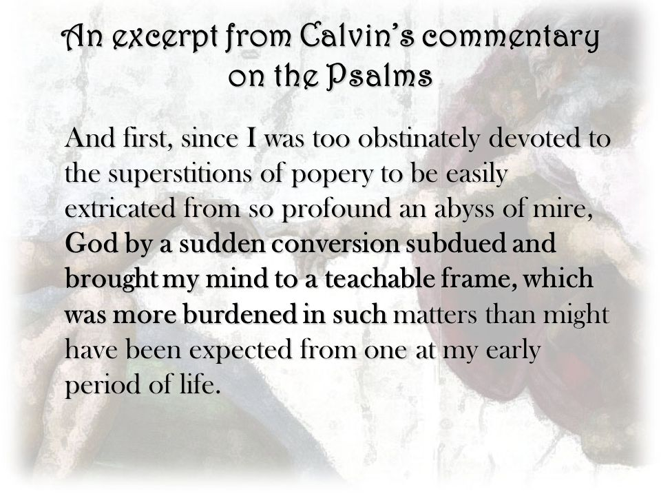 An excerpt from Calvins commentary on the Psalms And first, since I was too obstinately devoted to the superstitions of popery to be easily extricated