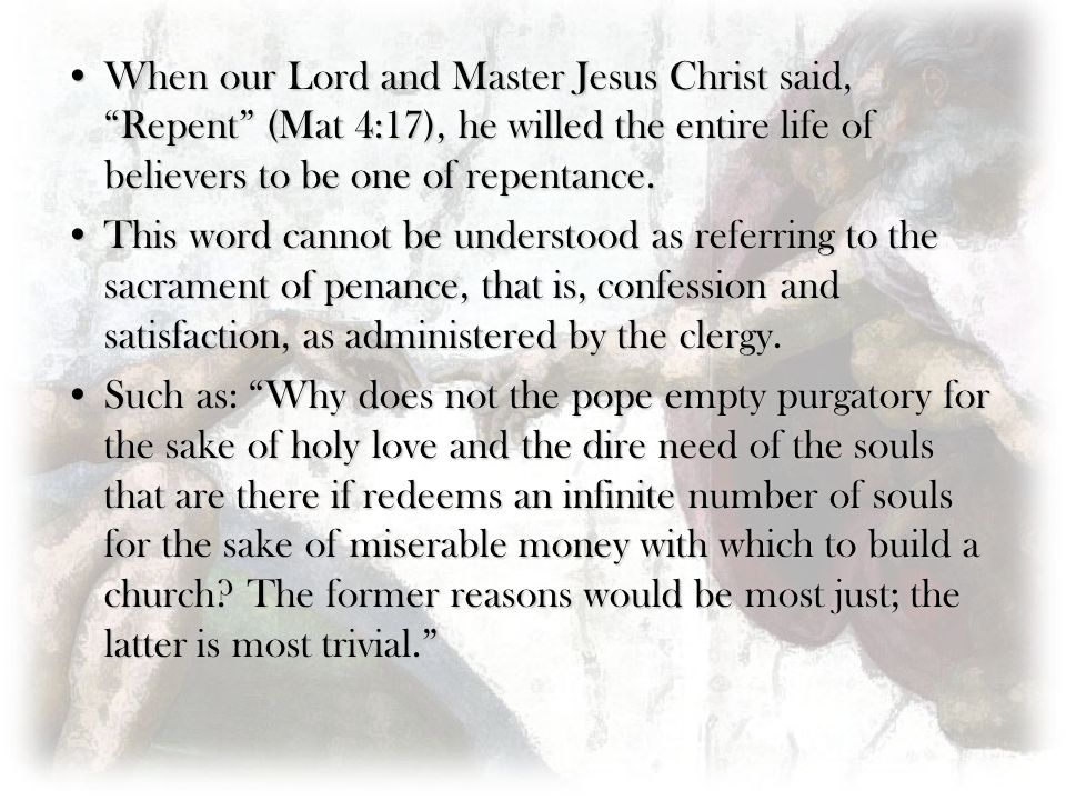 When our Lord and Master Jesus Christ said, Repent (Mat 4:17), he willed the entire life of believers to be one of repentance.When our Lord and Master