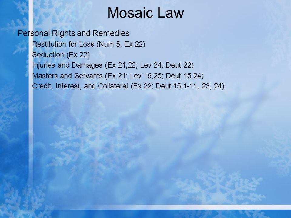Mosaic Law Personal Rights and Remedies Restitution for Loss (Num 5, Ex 22) Seduction (Ex 22) Injuries and Damages (Ex 21,22; Lev 24; Deut 22) Masters and Servants (Ex 21; Lev 19,25; Deut 15,24) Credit, Interest, and Collateral (Ex 22; Deut 15:1-11, 23, 24)