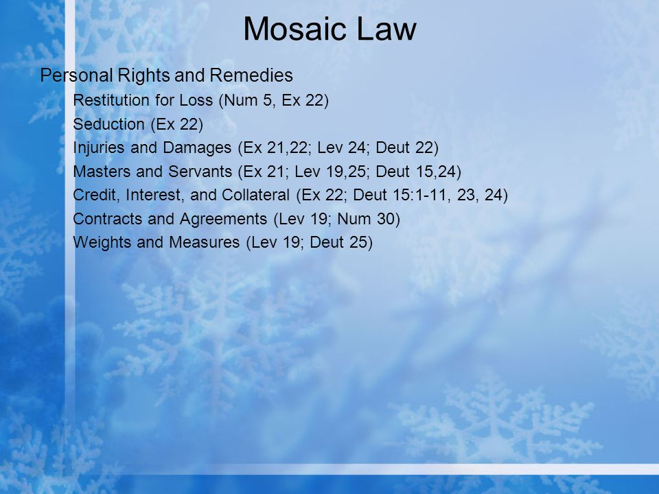 Mosaic Law Personal Rights and Remedies Restitution for Loss (Num 5, Ex 22) Seduction (Ex 22) Injuries and Damages (Ex 21,22; Lev 24; Deut 22) Masters and Servants (Ex 21; Lev 19,25; Deut 15,24) Credit, Interest, and Collateral (Ex 22; Deut 15:1-11, 23, 24) Contracts and Agreements (Lev 19; Num 30) Weights and Measures (Lev 19; Deut 25)