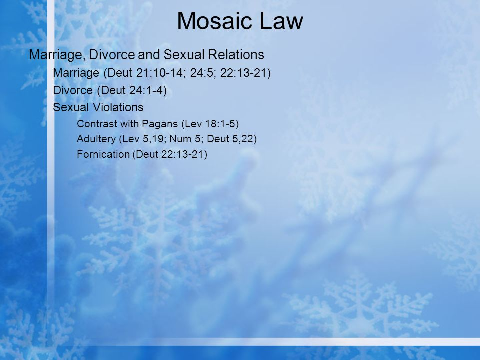 Mosaic Law Marriage, Divorce and Sexual Relations Marriage (Deut 21:10-14; 24:5; 22:13-21) Divorce (Deut 24:1-4) Sexual Violations Contrast with Pagans (Lev 18:1-5) Adultery (Lev 5,19; Num 5; Deut 5,22) Fornication (Deut 22:13-21)
