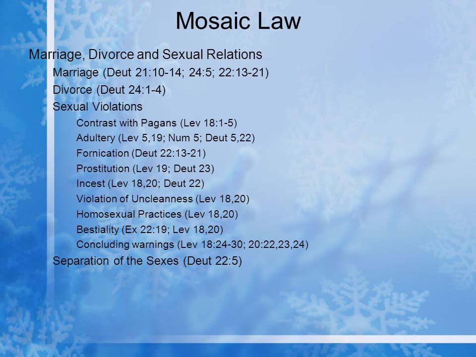 Mosaic Law Marriage, Divorce and Sexual Relations Marriage (Deut 21:10-14; 24:5; 22:13-21) Divorce (Deut 24:1-4) Sexual Violations Contrast with Pagans (Lev 18:1-5) Adultery (Lev 5,19; Num 5; Deut 5,22) Fornication (Deut 22:13-21) Prostitution (Lev 19; Deut 23) Incest (Lev 18,20; Deut 22) Violation of Uncleanness (Lev 18,20) Homosexual Practices (Lev 18,20) Bestiality (Ex 22:19; Lev 18,20) Concluding warnings (Lev 18:24-30; 20:22,23,24) Separation of the Sexes (Deut 22:5)