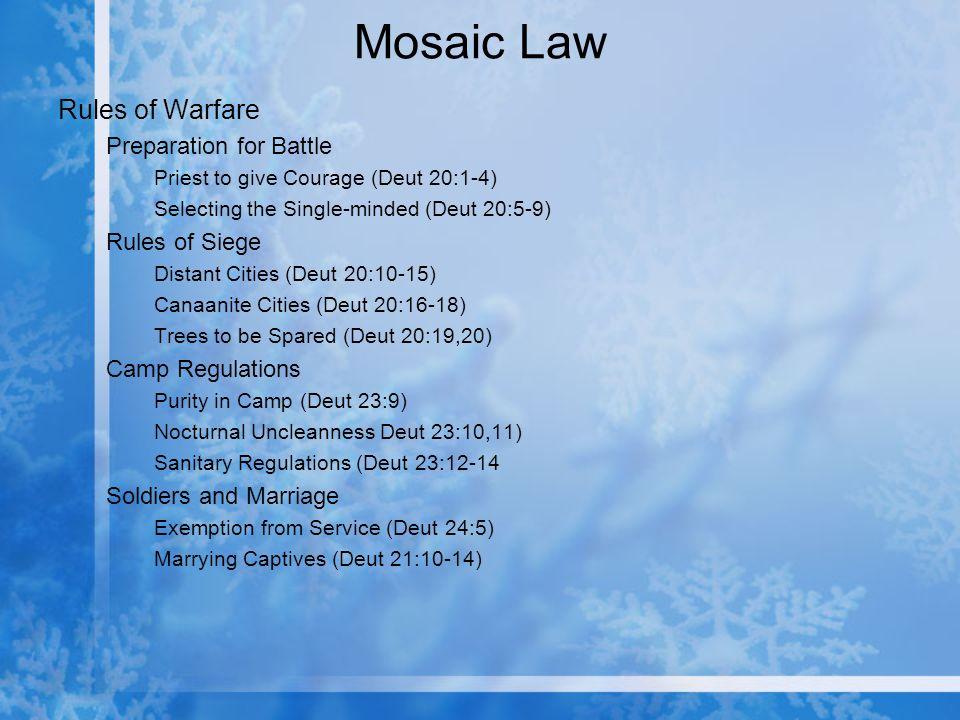Mosaic Law Rules of Warfare Preparation for Battle Priest to give Courage (Deut 20:1-4) Selecting the Single-minded (Deut 20:5-9) Rules of Siege Distant Cities (Deut 20:10-15) Canaanite Cities (Deut 20:16-18) Trees to be Spared (Deut 20:19,20) Camp Regulations Purity in Camp (Deut 23:9) Nocturnal Uncleanness Deut 23:10,11) Sanitary Regulations (Deut 23:12-14 Soldiers and Marriage Exemption from Service (Deut 24:5) Marrying Captives (Deut 21:10-14)