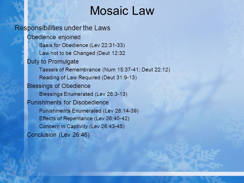 Mosaic Law Responsibilities under the Laws Obedience enjoined Basis for Obedience (Lev 22:31-33) Law not to be Changed (Deut 12:32 Duty to Promulgate Tassels of Remembrance (Num 15:37-41; Deut 22:12) Reading of Law Required (Deut 31:9-13) Blessings of Obedience Blessings Enumerated (Lev 26:3-13) Punishments for Disobedience Punishments Enumerated (Lev 26:14-39) Effects of Repentance (Lev 26:40-42) Concern in Captivity (Lev 26:43-45) Conclusion (Lev 26:46)