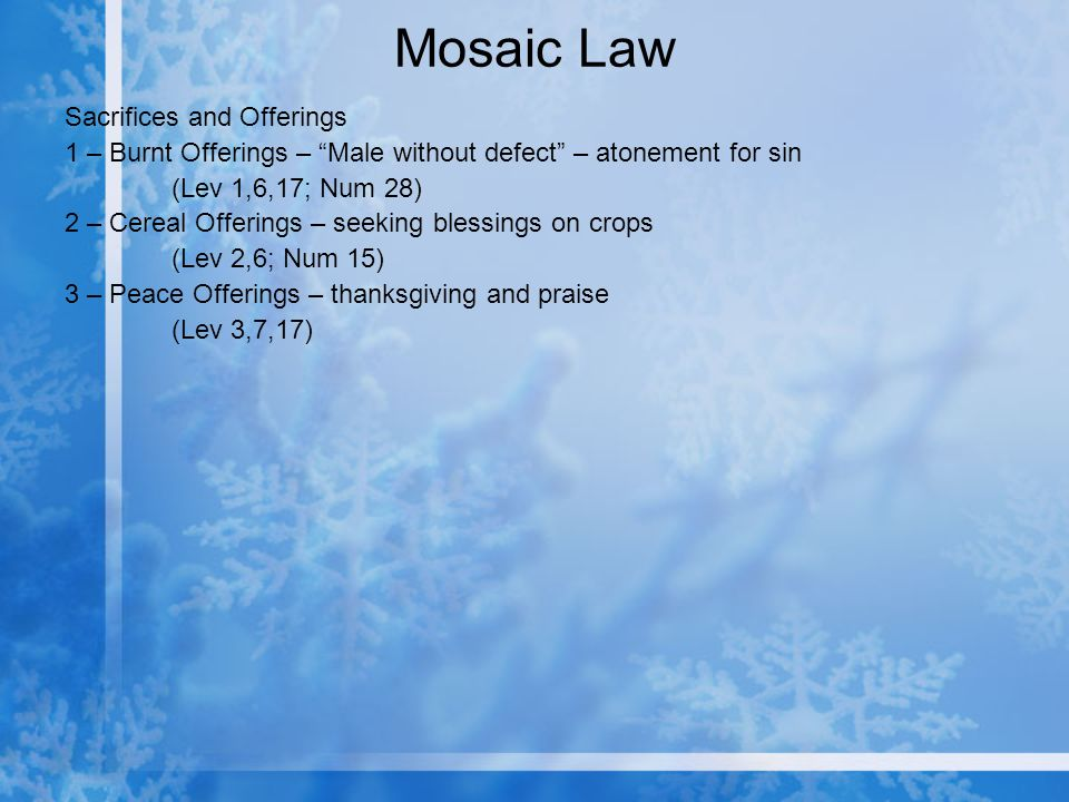 Mosaic Law Sacrifices and Offerings 1 – Burnt Offerings – Male without defect – atonement for sin (Lev 1,6,17; Num 28) 2 – Cereal Offerings – seeking blessings on crops (Lev 2,6; Num 15) 3 – Peace Offerings – thanksgiving and praise (Lev 3,7,17)