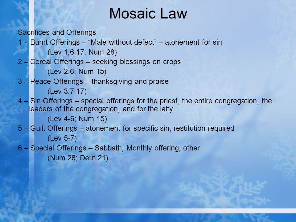 Mosaic Law Sacrifices and Offerings 1 – Burnt Offerings – Male without defect – atonement for sin (Lev 1,6,17; Num 28) 2 – Cereal Offerings – seeking blessings on crops (Lev 2,6; Num 15) 3 – Peace Offerings – thanksgiving and praise (Lev 3,7,17) 4 – Sin Offerings – special offerings for the priest, the entire congregation, the leaders of the congregation, and for the laity (Lev 4-6; Num 15) 5 – Guilt Offerings – atonement for specific sin; restitution required (Lev 5-7) 6 – Special Offerings – Sabbath, Monthly offering, other (Num 28; Deut 21)