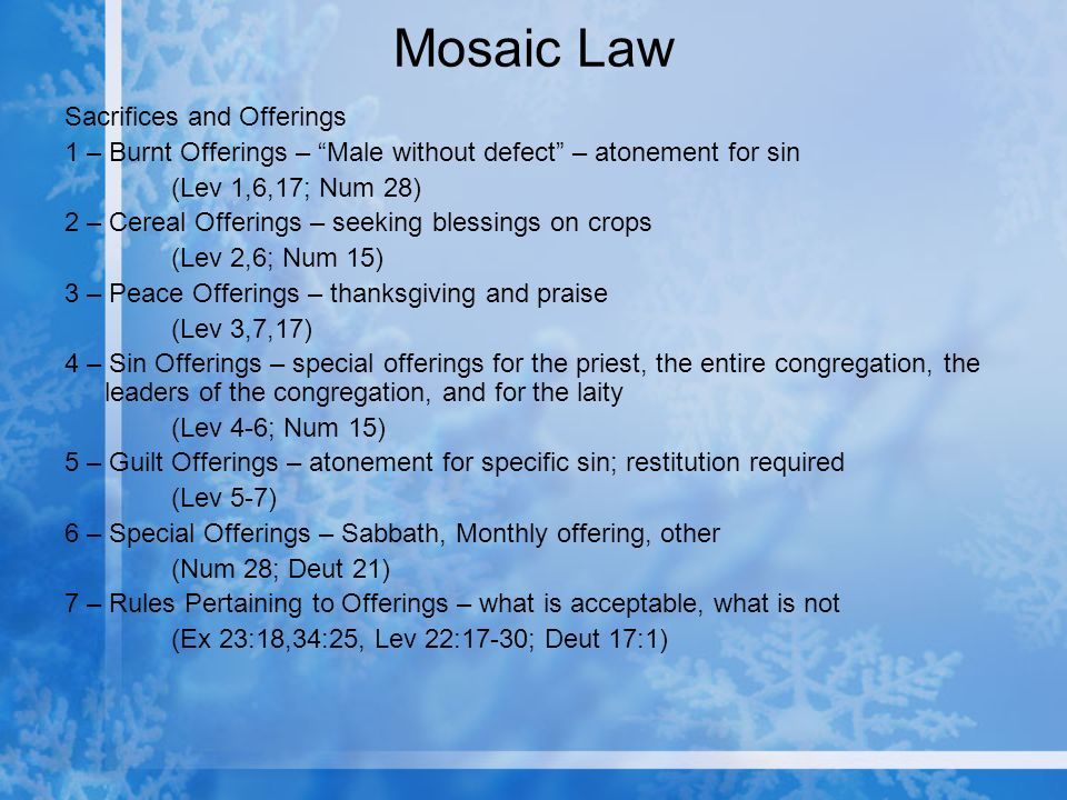 Mosaic Law Sacrifices and Offerings 1 – Burnt Offerings – Male without defect – atonement for sin (Lev 1,6,17; Num 28) 2 – Cereal Offerings – seeking blessings on crops (Lev 2,6; Num 15) 3 – Peace Offerings – thanksgiving and praise (Lev 3,7,17) 4 – Sin Offerings – special offerings for the priest, the entire congregation, the leaders of the congregation, and for the laity (Lev 4-6; Num 15) 5 – Guilt Offerings – atonement for specific sin; restitution required (Lev 5-7) 6 – Special Offerings – Sabbath, Monthly offering, other (Num 28; Deut 21) 7 – Rules Pertaining to Offerings – what is acceptable, what is not (Ex 23:18,34:25, Lev 22:17-30; Deut 17:1)